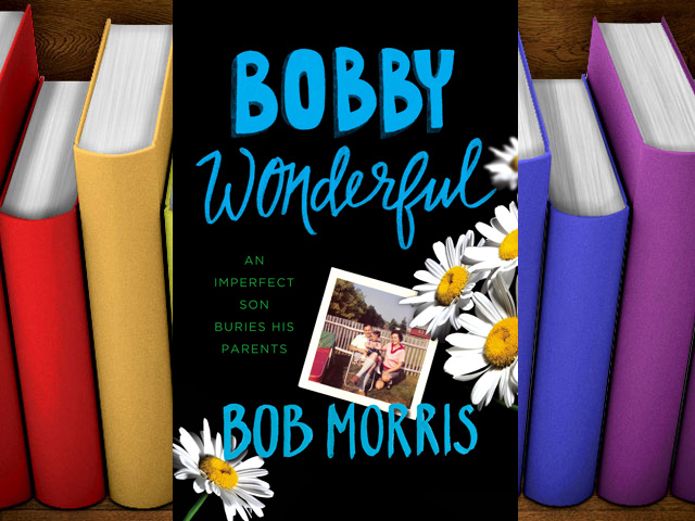 "Books: ""Bobby Wonderful: An Imperfect Son Buries His Parents"" by Bob Morris"